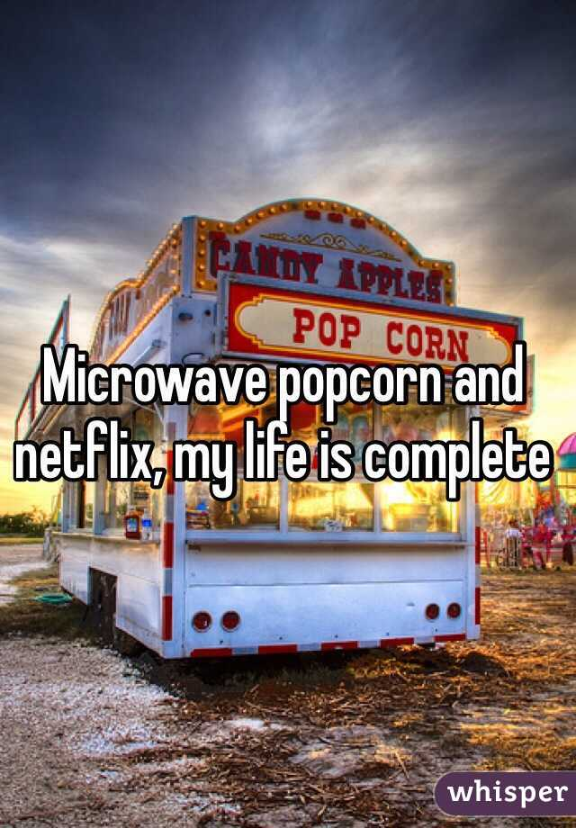 Microwave popcorn and netflix, my life is complete