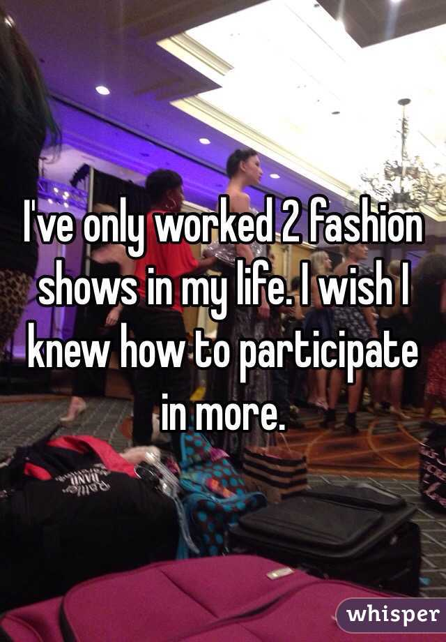 I've only worked 2 fashion shows in my life. I wish I knew how to participate in more.