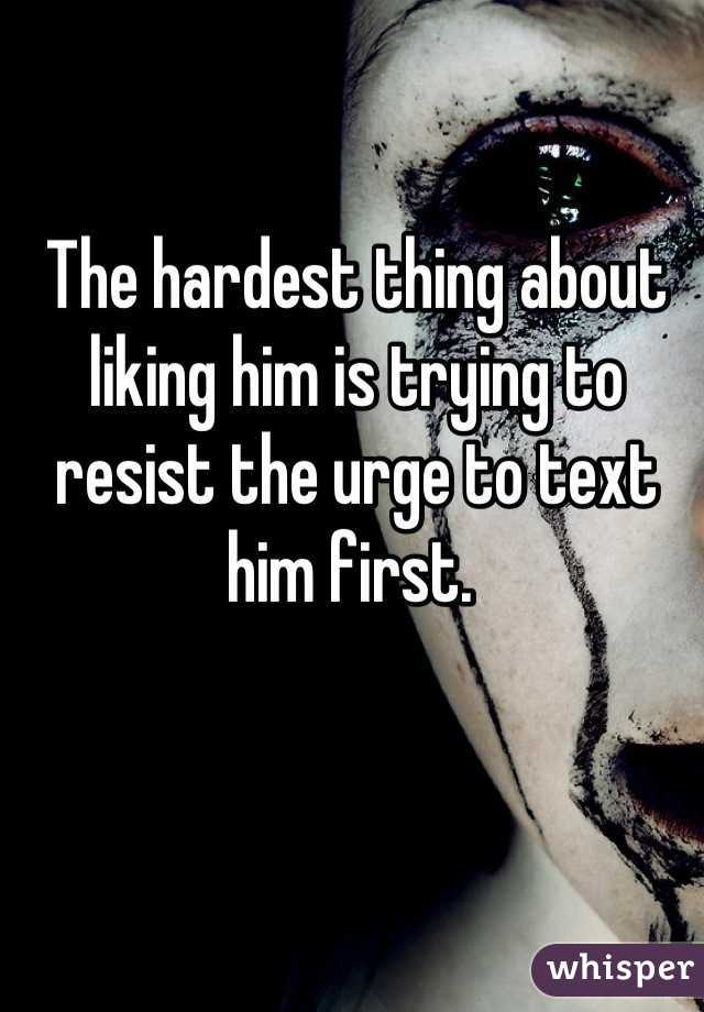 The hardest thing about liking him is trying to resist the urge to text him first.