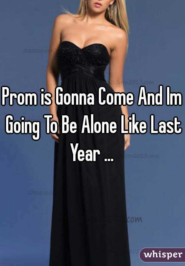 Prom is Gonna Come And Im Going To Be Alone Like Last Year ...