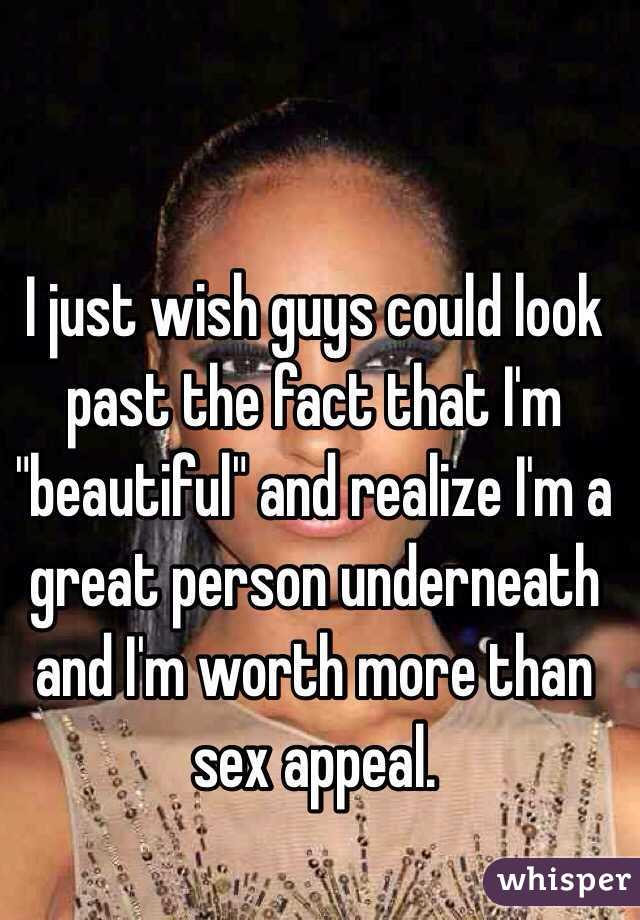 "I just wish guys could look past the fact that I'm ""beautiful"" and realize I'm a great person underneath and I'm worth more than sex appeal."