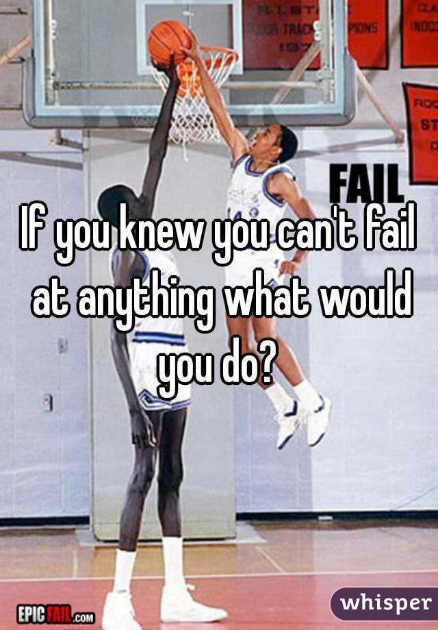 If you knew you can't fail at anything what would you do?