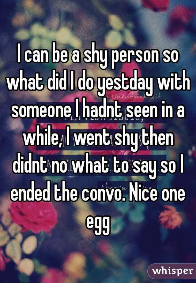 I can be a shy person so what did I do yestday with someone I hadnt seen in a while, I went shy then didnt no what to say so I ended the convo. Nice one egg