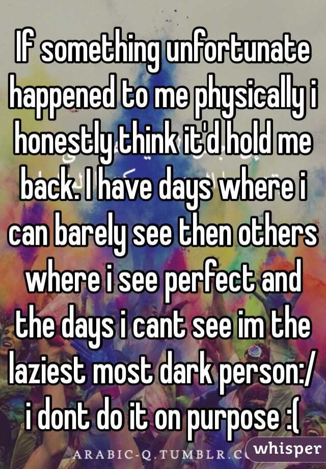 If something unfortunate happened to me physically i honestly think it'd hold me back. I have days where i can barely see then others where i see perfect and the days i cant see im the laziest most dark person:/ i dont do it on purpose :(