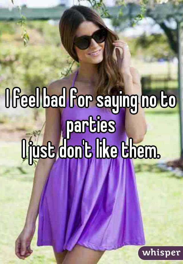 I feel bad for saying no to parties  I just don't like them.