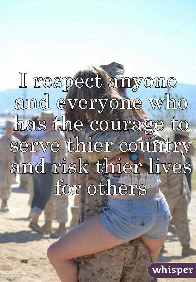 I respect anyone and everyone who has the courage to serve thier country and risk thier lives for others