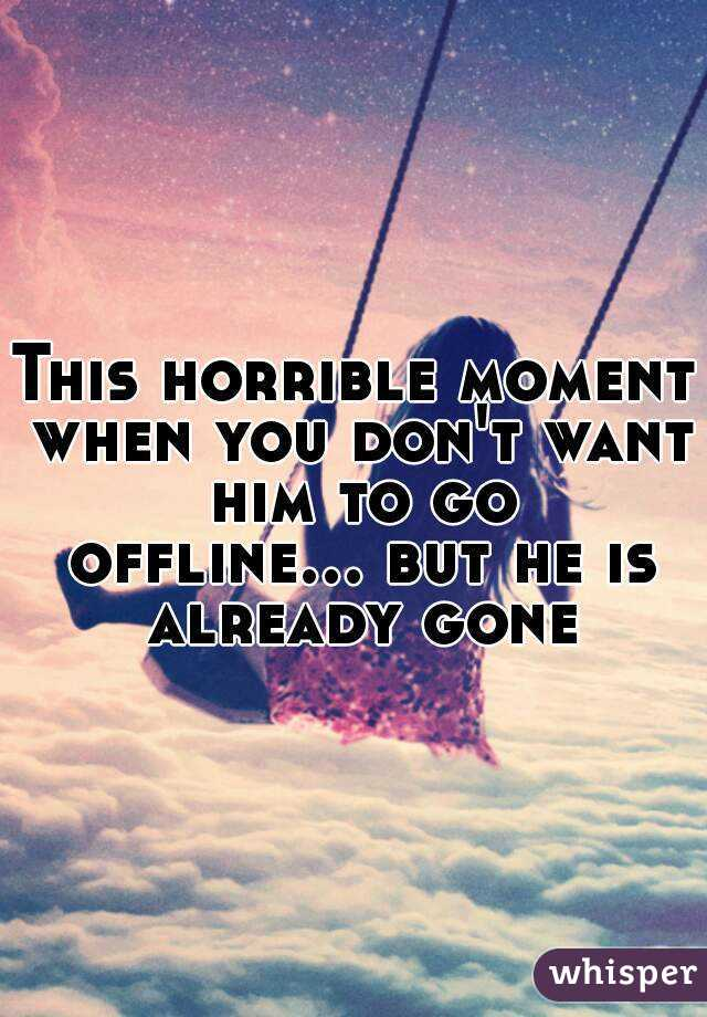 This horrible moment when you don't want him to go offline... but he is already gone