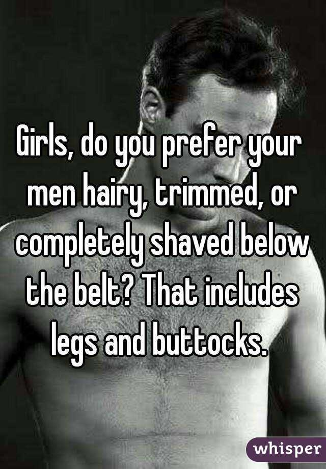 Girls, do you prefer your men hairy, trimmed, or completely shaved below the belt? That includes legs and buttocks.