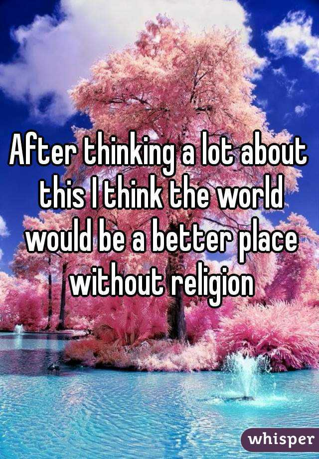 After thinking a lot about this I think the world would be a better place without religion
