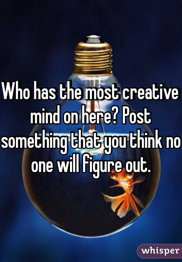 Who has the most creative mind on here? Post something that you think no one will figure out.