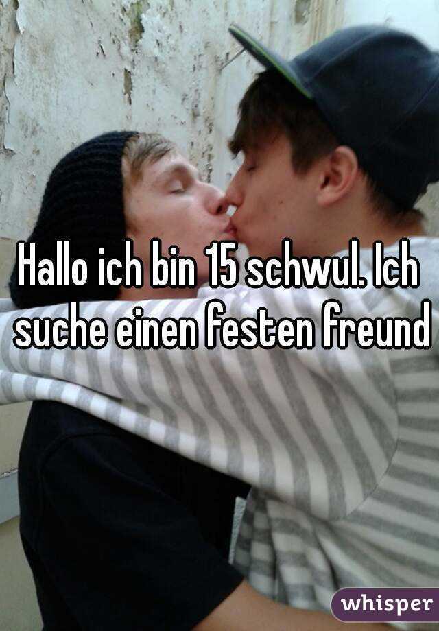 Hallo ich bin 15 schwul. Ich suche einen festen freund