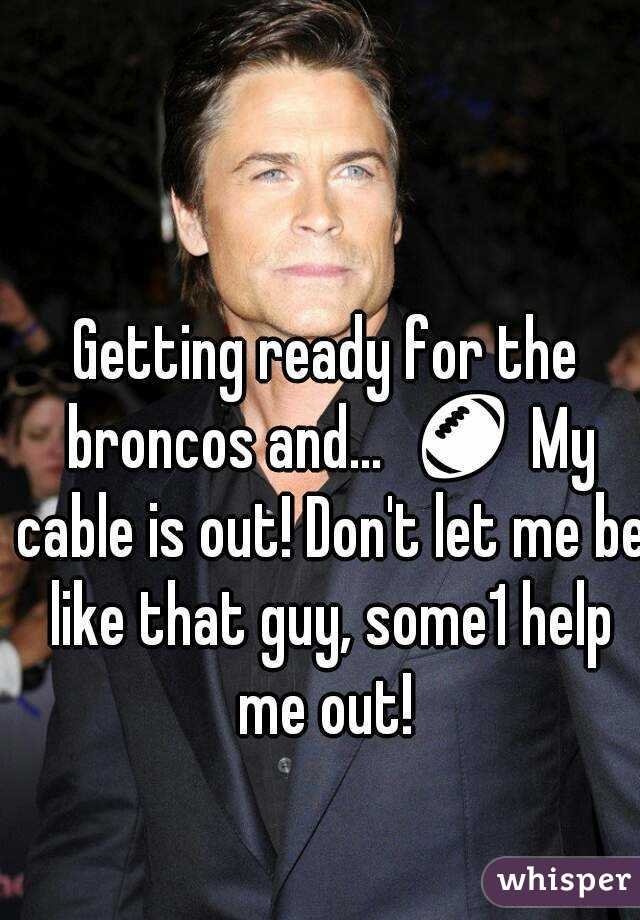 Getting ready for the broncos and...  🏈 My cable is out! Don't let me be like that guy, some1 help me out!