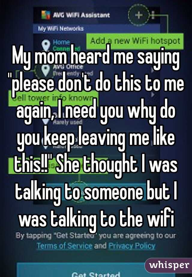 """My mom heard me saying """"please don't do this to me again, I need you why do you keep leaving me like this!!"""" She thought I was talking to someone but I was talking to the wifi"""