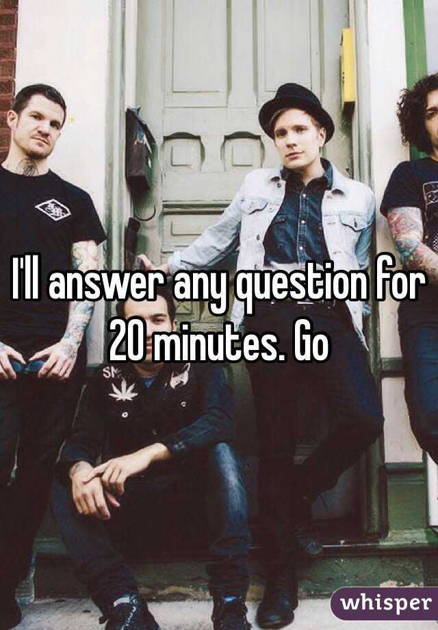 I'll answer any question for 20 minutes. Go