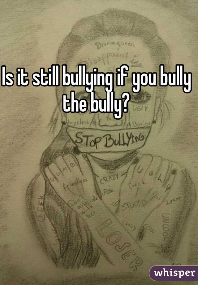 Is it still bullying if you bully the bully?