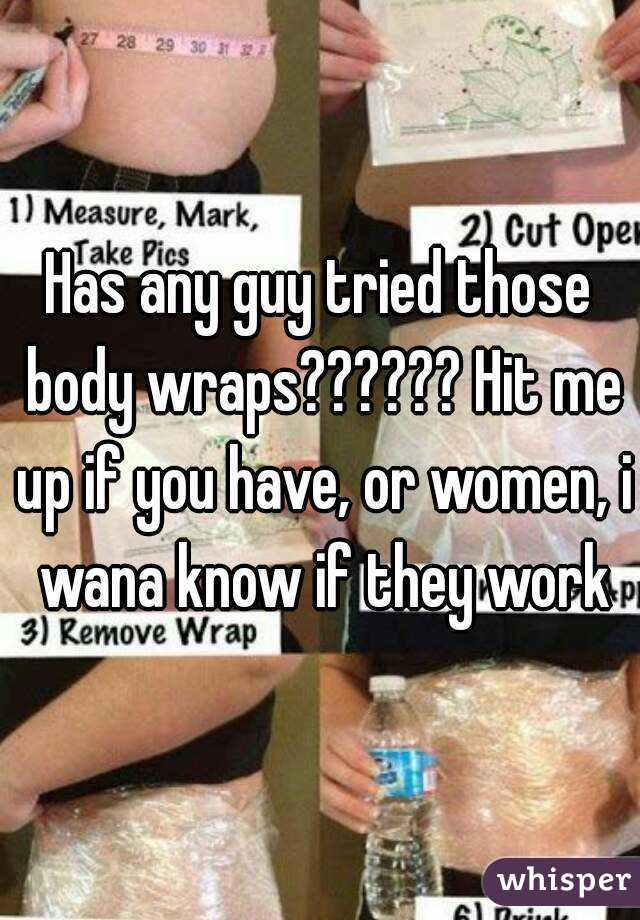 Has any guy tried those body wraps?????? Hit me up if you have, or women, i wana know if they work