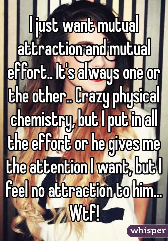 I just want mutual attraction and mutual effort.. It's always one or the other.. Crazy physical chemistry, but I put in all the effort or he gives me the attention I want, but I feel no attraction to him...  Wtf!