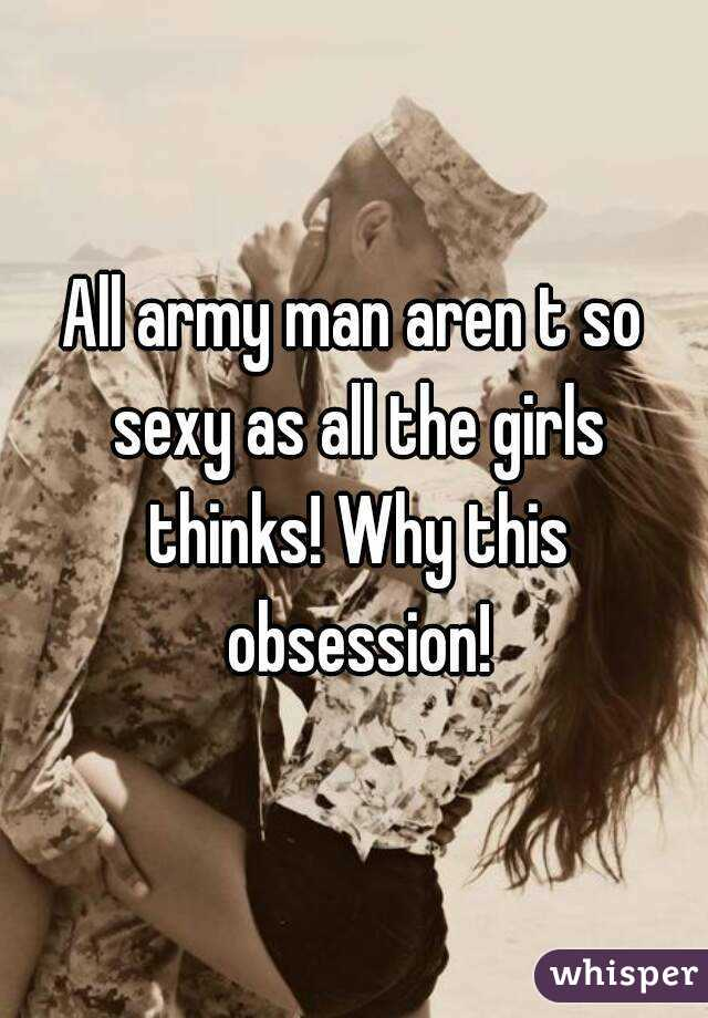 All army man aren t so sexy as all the girls thinks! Why this obsession!