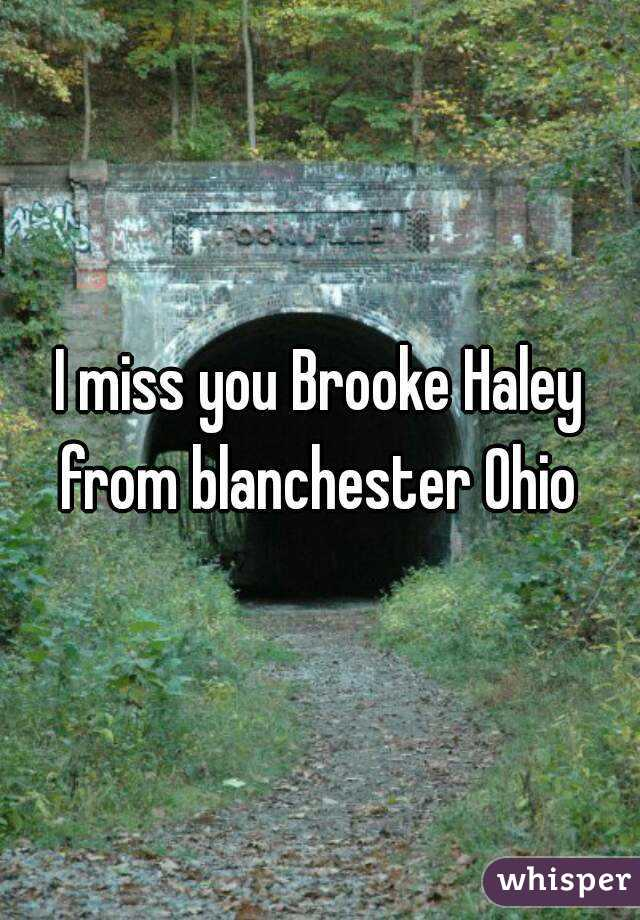 I miss you Brooke Haley from blanchester Ohio