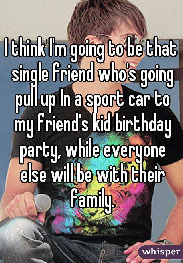 I think I'm going to be that single friend who's going pull up In a sport car to my friend's kid birthday party, while everyone else will be with their family.