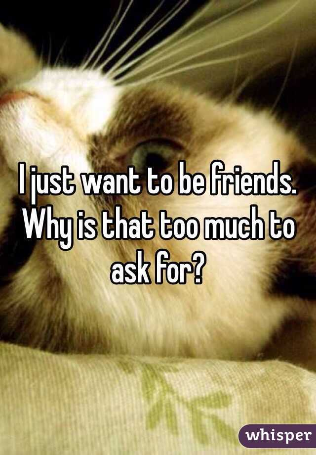 I just want to be friends.  Why is that too much to ask for?