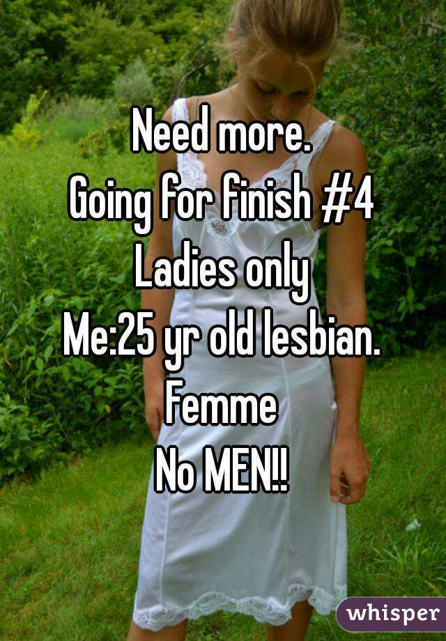 Need more. Going for finish #4 Ladies only Me:25 yr old lesbian. Femme No MEN!!