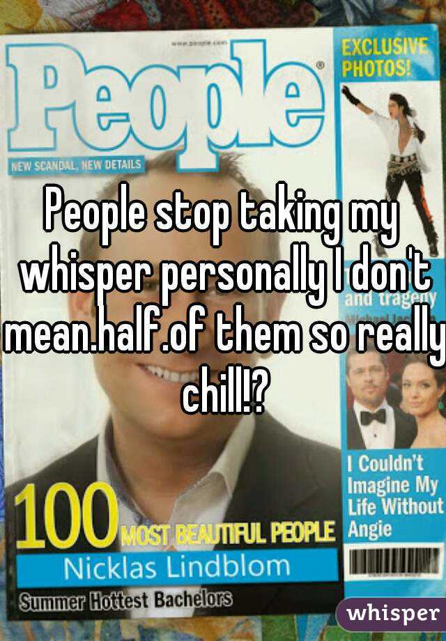 People stop taking my whisper personally I don't mean.half.of them so really chill!?