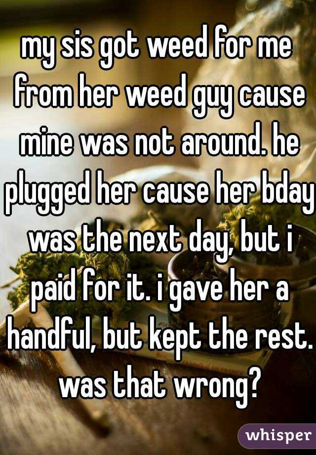 my sis got weed for me from her weed guy cause mine was not around. he plugged her cause her bday was the next day, but i paid for it. i gave her a handful, but kept the rest. was that wrong?