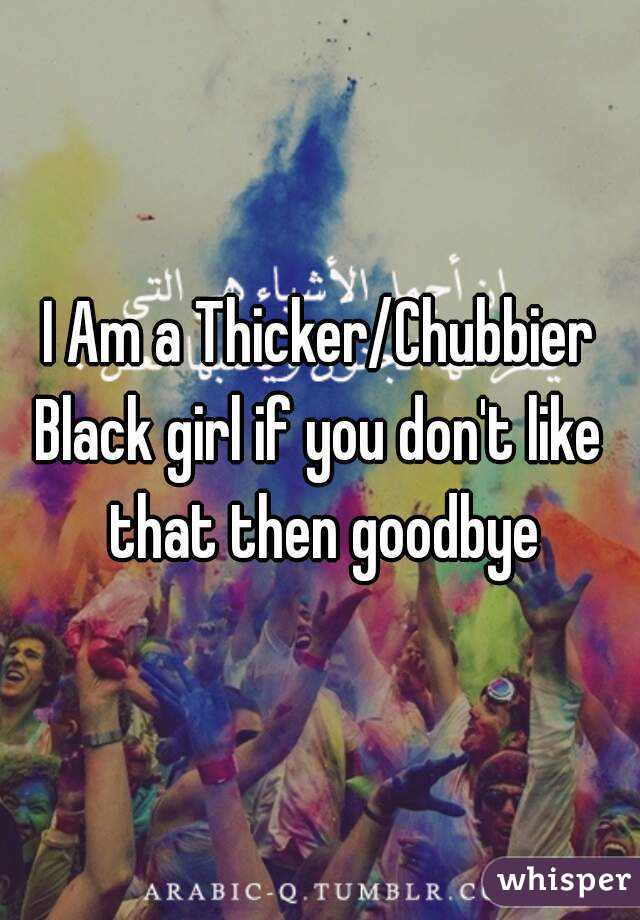 I Am a Thicker/Chubbier Black girl if you don't like that then goodbye