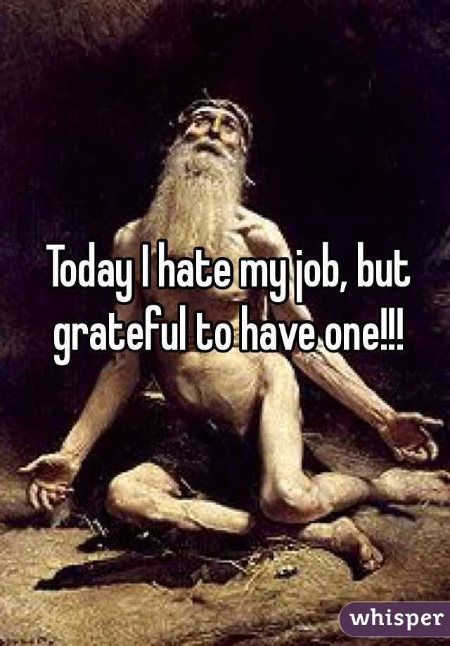 Today I hate my job, but grateful to have one!!!