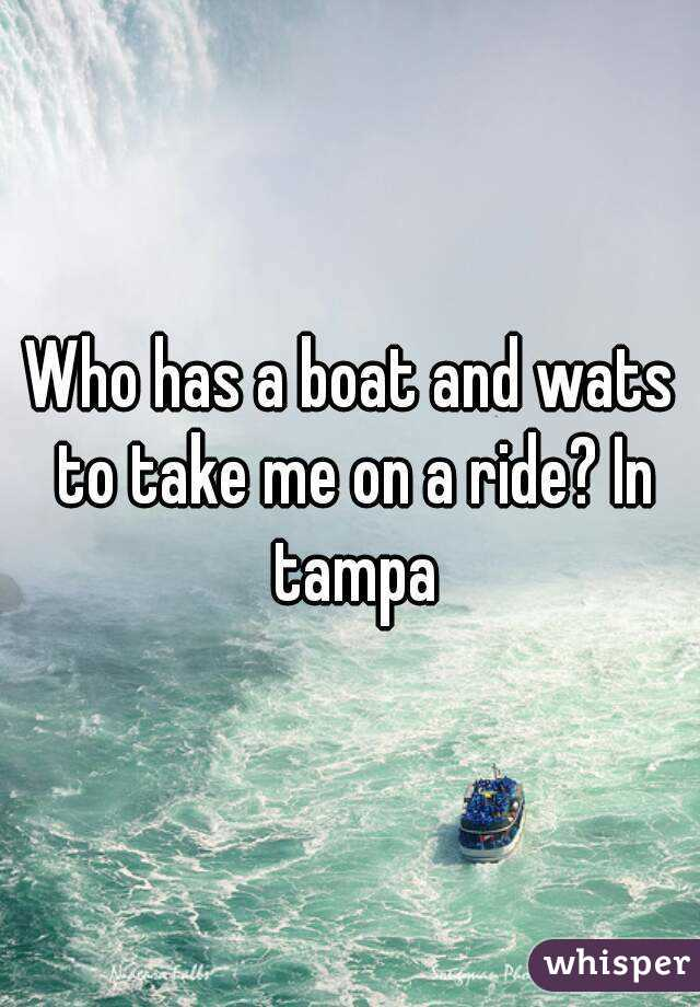 Who has a boat and wats to take me on a ride? In tampa