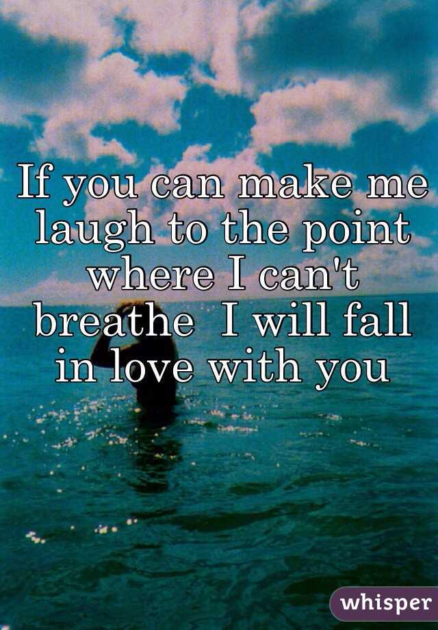 If you can make me laugh to the point where I can't breathe  I will fall in love with you