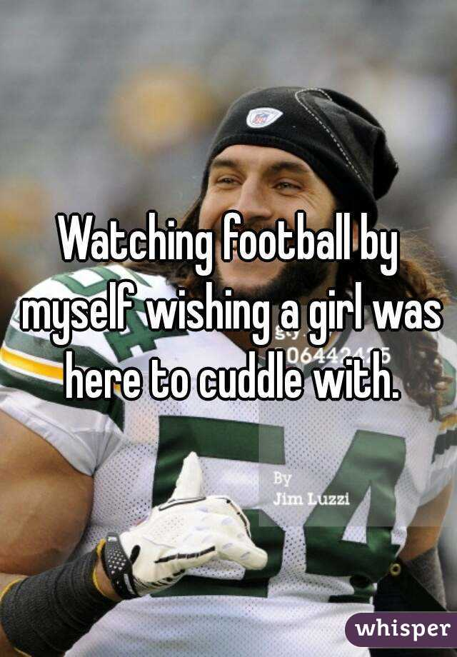 Watching football by myself wishing a girl was here to cuddle with.