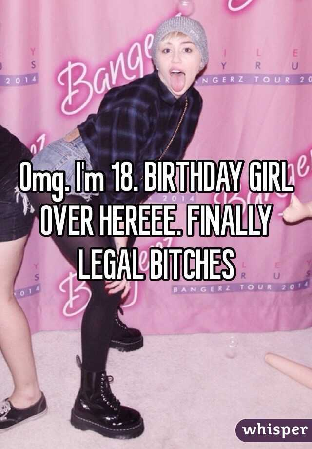 Omg. I'm 18. BIRTHDAY GIRL OVER HEREEE. FINALLY LEGAL BITCHES