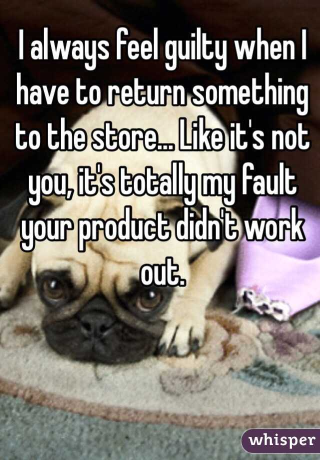 I always feel guilty when I have to return something to the store... Like it's not you, it's totally my fault your product didn't work out.
