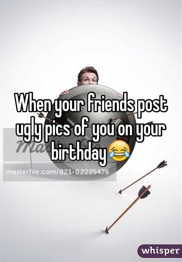 When your friends post ugly pics of you on your birthday😂