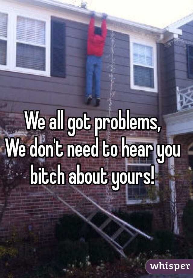 We all got problems, We don't need to hear you bitch about yours!