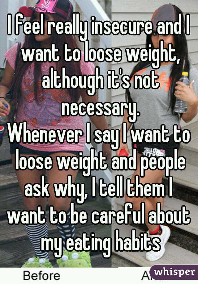 I feel really insecure and I want to loose weight, although it's not necessary. Whenever I say I want to loose weight and people ask why, I tell them I  want to be careful about my eating habits