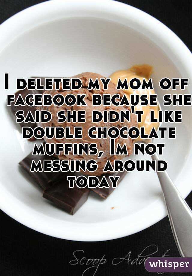 I deleted my mom off facebook because she said she didn't like double chocolate muffins, Im not messing around today