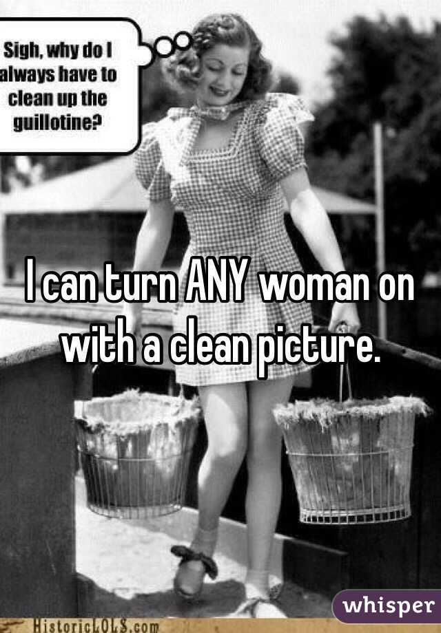 I can turn ANY woman on with a clean picture.