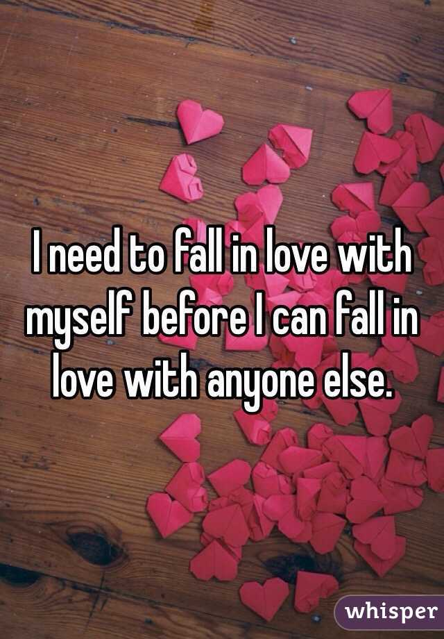 I need to fall in love with myself before I can fall in love with anyone else.