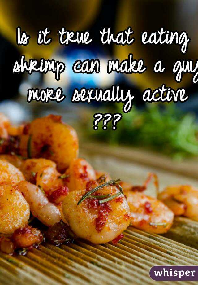 Is it true that eating shrimp can make a guy more sexually active ???