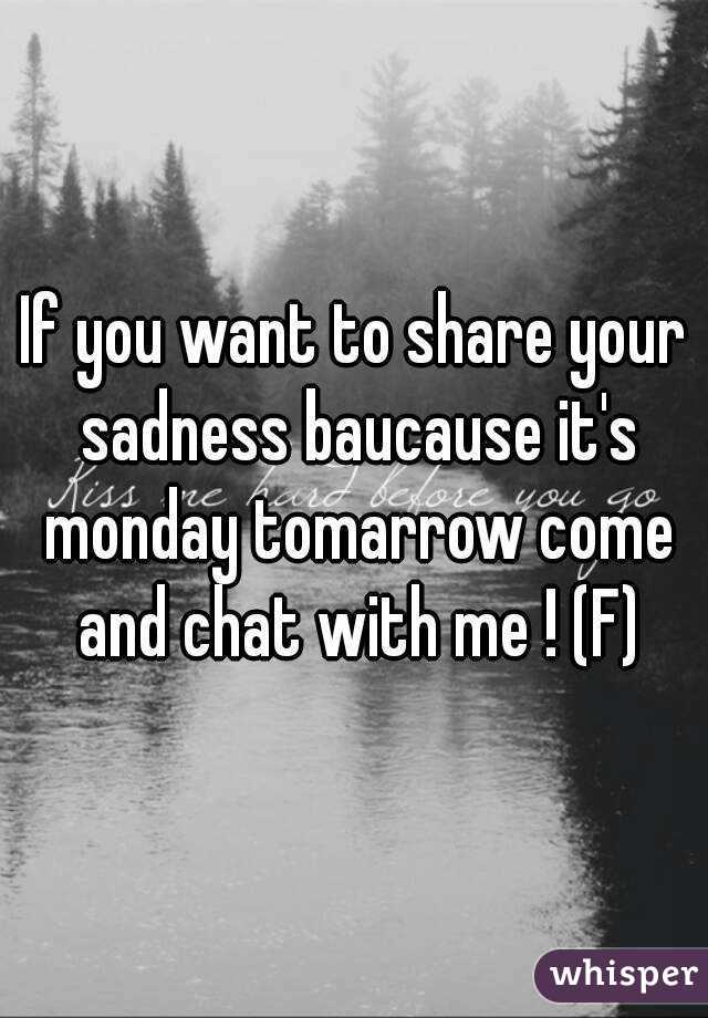 If you want to share your sadness baucause it's monday tomarrow come and chat with me ! (F)
