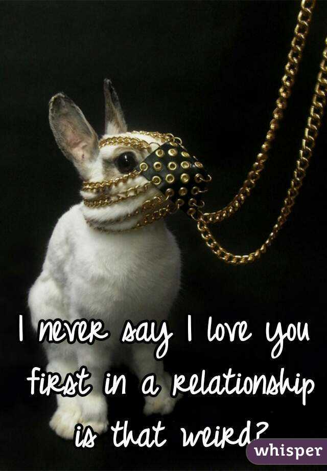 I never say I love you first in a relationship is that weird?