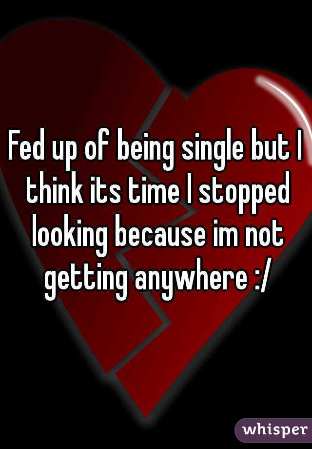 Fed up of being single but I think its time I stopped looking because im not getting anywhere :/