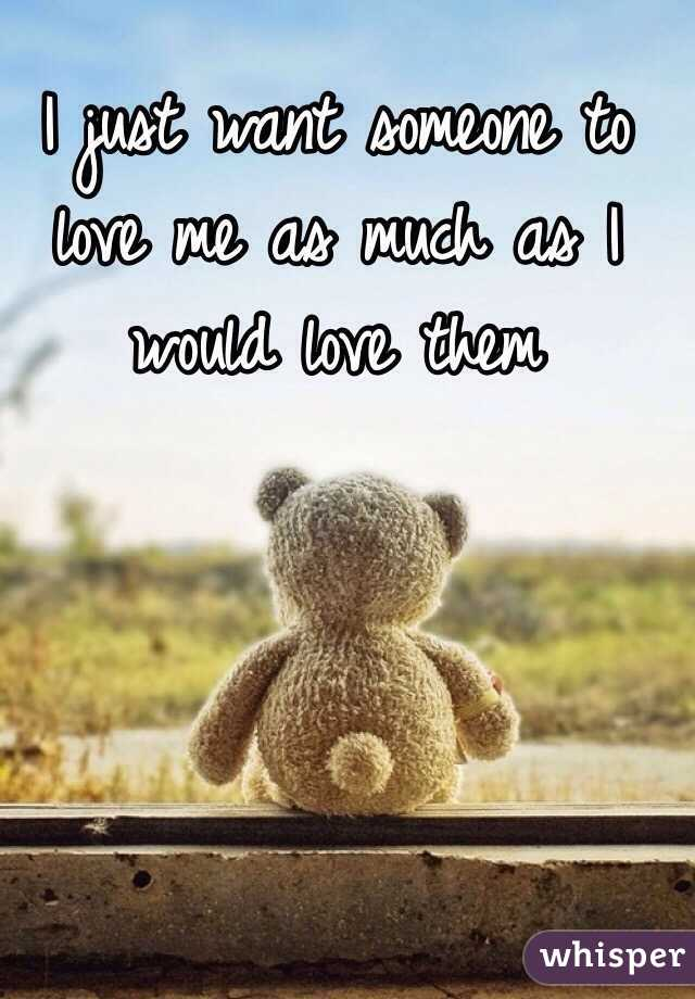 I just want someone to love me as much as I would love them