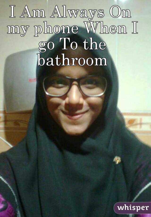 I Am Always On my phone When I go To the bathroom