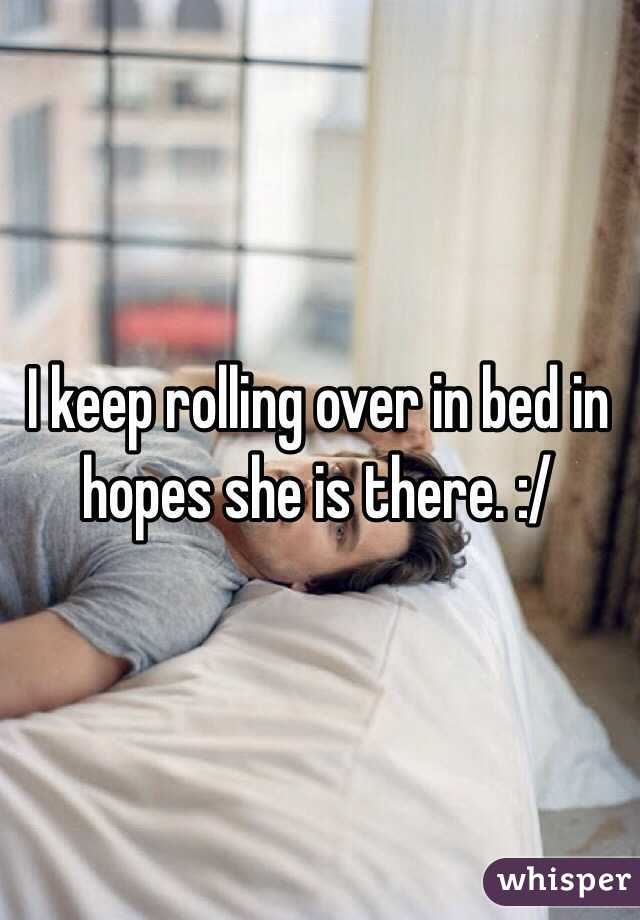 I keep rolling over in bed in hopes she is there. :/