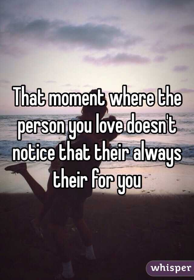 That moment where the person you love doesn't notice that their always their for you