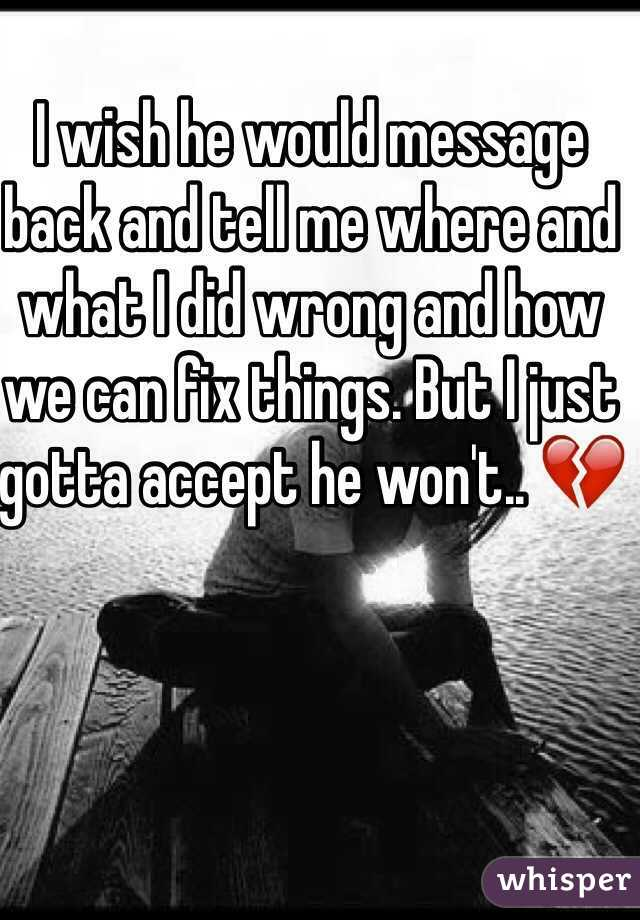 I wish he would message back and tell me where and what I did wrong and how we can fix things. But I just gotta accept he won't.. 💔